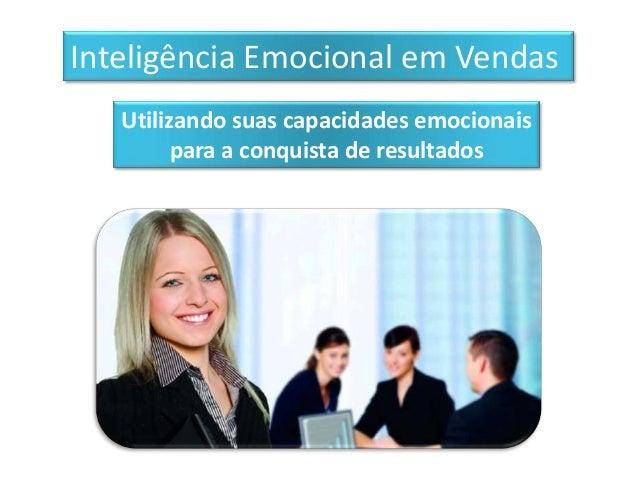 Inteligência Emocional em Vendas   Utilizando suas capacidades emocionais         para a conquista de resultados