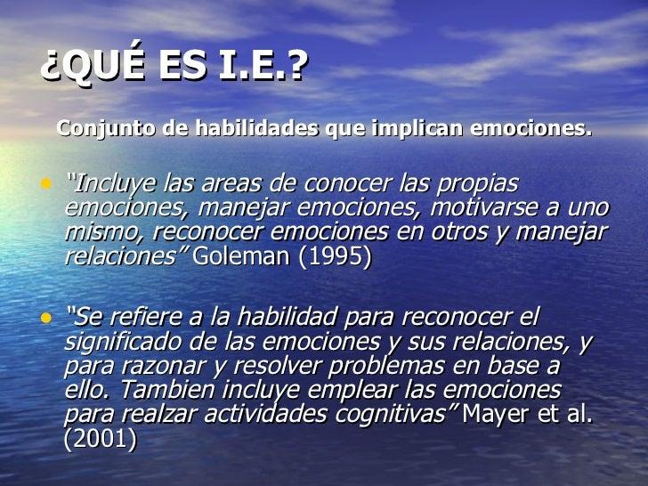 """¿QUÉ ES I.E.? <ul><li>Conjunto de habilidades que implican emociones. </li></ul><ul><li>"""" Incluye las areas de conocer las..."""