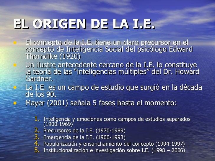 EL ORIGEN DE LA I.E. <ul><li>El concepto de la I.E. tiene un claro precursor en el concepto de Inteligencia Social del psi...