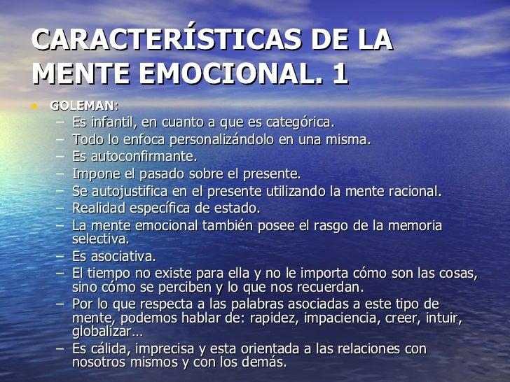 CARACTERÍSTICAS DE LA MENTE EMOCIONAL. 1  <ul><li>GOLEMAN : </li></ul><ul><ul><li>Es infantil, en cuanto a que es categóri...