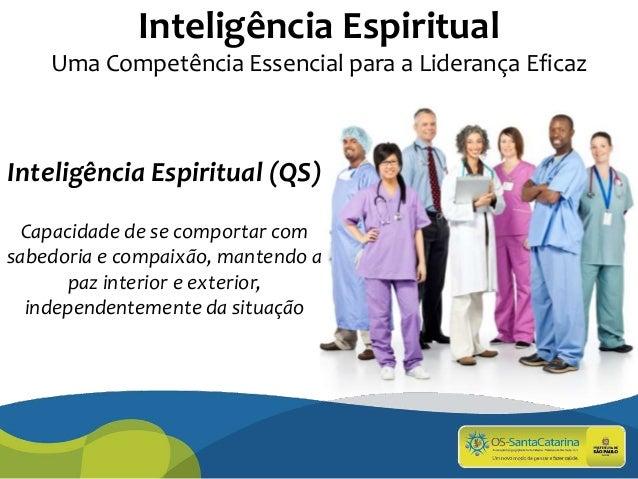 Inteligência Espiritual Uma Competência Essencial para a Liderança Eficaz Inteligência Espiritual (QS) Capacidade de se co...