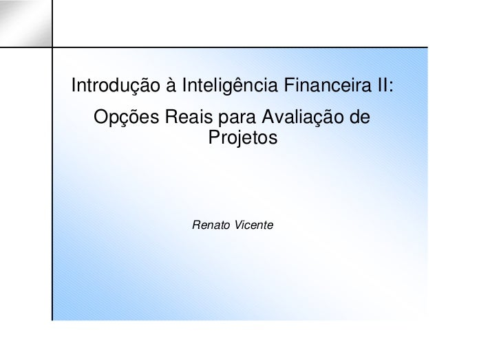 Introdução à Inteligência Financeira II:  Opções Reais para Avaliação de             Projetos              Renato Vicente