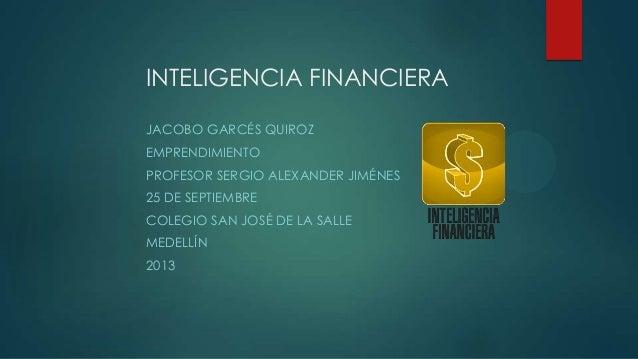 INTELIGENCIA FINANCIERA JACOBO GARCÉS QUIROZ EMPRENDIMIENTO PROFESOR SERGIO ALEXANDER JIMÉNES 25 DE SEPTIEMBRE COLEGIO SAN...