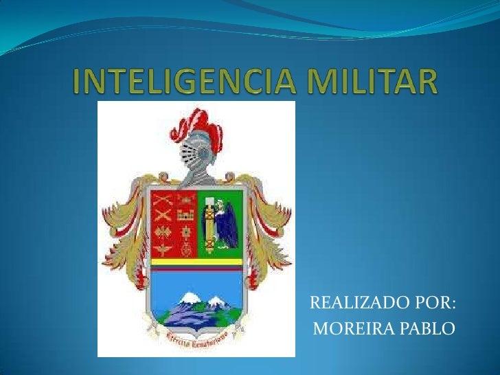 INTELIGENCIA MILITAR<br />REALIZADO POR:<br />MOREIRA PABLO<br />