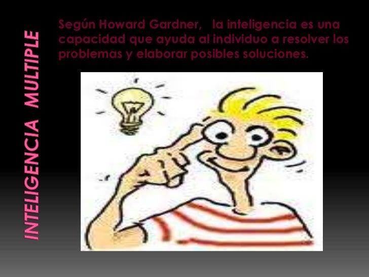 Según Howard Gardner, la inteligencia es unacapacidad que ayuda al individuo a resolver losproblemas y elaborar posibles s...