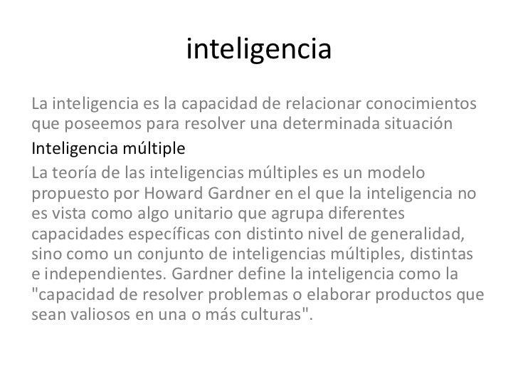 inteligenciaLa inteligencia es la capacidad de relacionar conocimientosque poseemos para resolver una determinada situació...