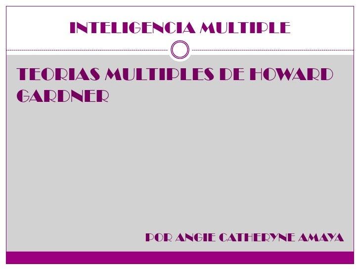 INTELIGENCIA MULTIPLETEORIAS MULTIPLES DE HOWARDGARDNER           POR ANGIE CATHERYNE AMAYA