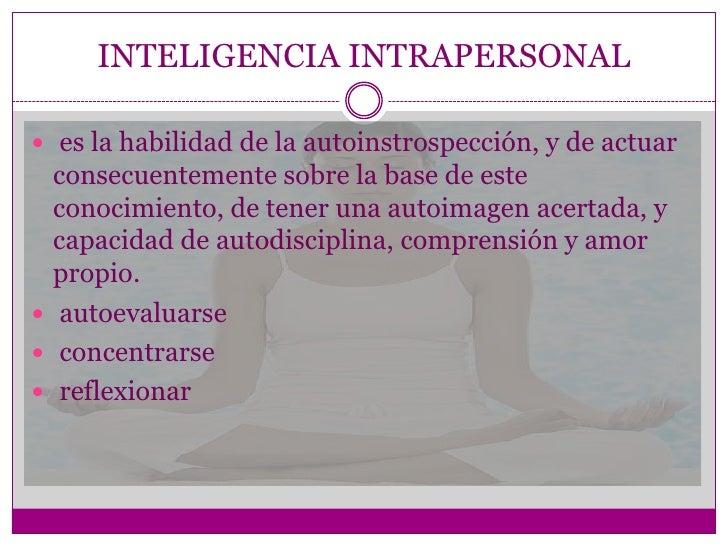 INTELIGENCIA INTRAPERSONAL es la habilidad de la autoinstrospección, y de actuar  consecuentemente sobre la base de este ...