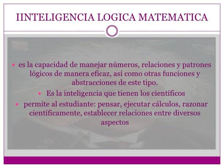 IINTELIGENCIA LOGICA MATEMATICA es la capacidad de manejar números, relaciones y patrones    lógicos de manera eficaz, as...