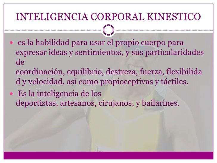 INTELIGENCIA CORPORAL KINESTICO es la habilidad para usar el propio cuerpo para  expresar ideas y sentimientos, y sus par...
