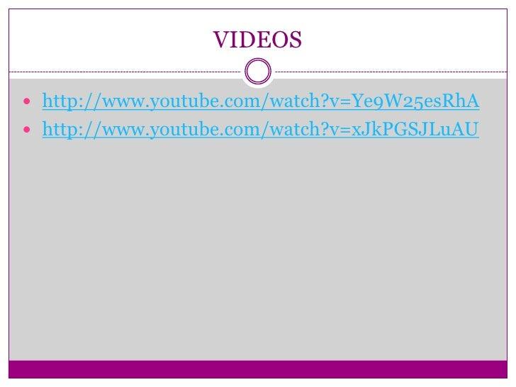 VIDEOS http://www.youtube.com/watch?v=Ye9W25esRhA http://www.youtube.com/watch?v=xJkPGSJLuAU