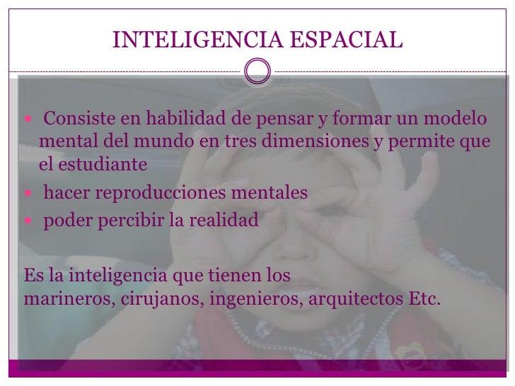 INTELIGENCIA ESPACIAL Consiste en habilidad de pensar y formar un modelo  mental del mundo en tres dimensiones y permite ...
