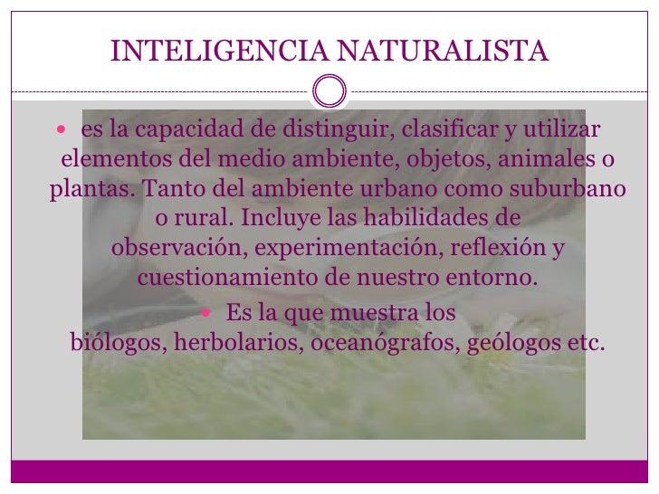 INTELIGENCIA NATURALISTA es la capacidad de distinguir, clasificar y utilizar elementos del medio ambiente, objetos, anim...