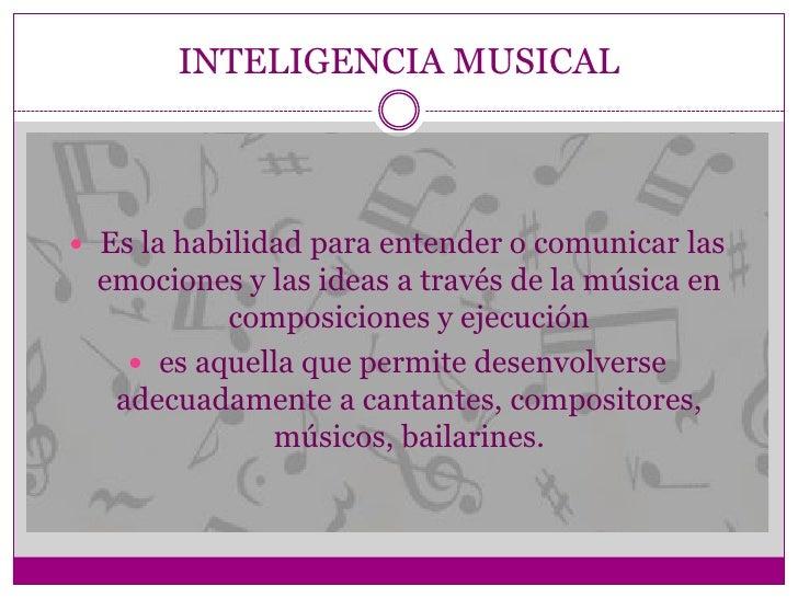 INTELIGENCIA MUSICAL   Es la habilidad para entender o comunicar las    emociones y las ideas a través de la música en   ...