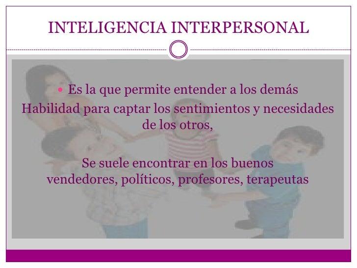 INTELIGENCIA INTERPERSONAL      Es la que permite entender a los demásHabilidad para captar los sentimientos y necesidade...