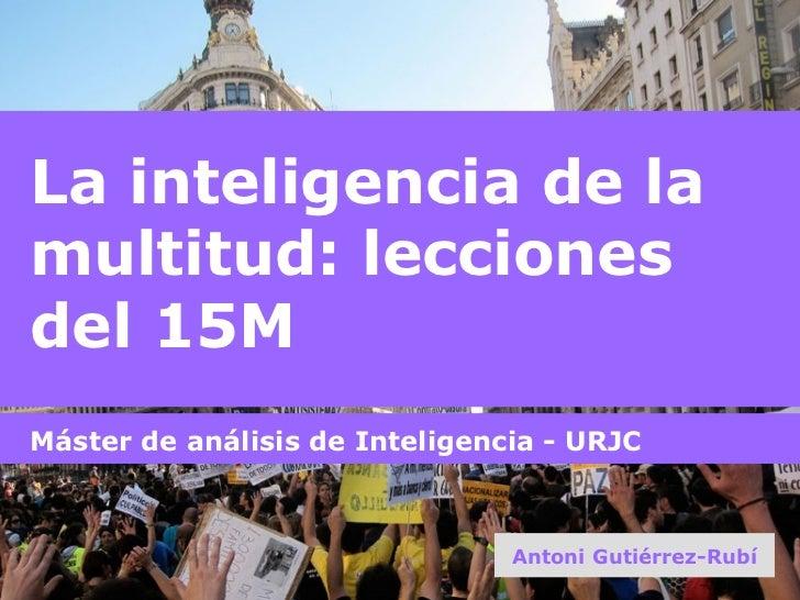 La inteligencia de la multitud: lecciones del 15M Antoni Gutiérrez-Rubí Máster de análisis de Inteligencia - URJC