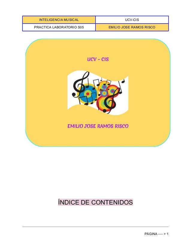INTELIGENCIA MUSICAL UCV-CIS PRACTICA LABORATORIO S05 EMILIO JOSE RAMOS RISCO ÍNDICE DE CONTENIDOS PÁGINA ---- > 1