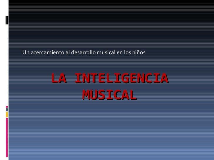 LA INTELIGENCIA MUSICAL Un acercamiento al desarrollo musical en los niños