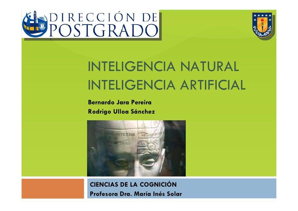 INTELIGENCIA NATURAL INTELIGENCIA ARTIFICIAL Bernardo Jara Pereira Rodrigo Ulloa Sánchez     CIENCIAS DE LA COGNICIÓN Prof...