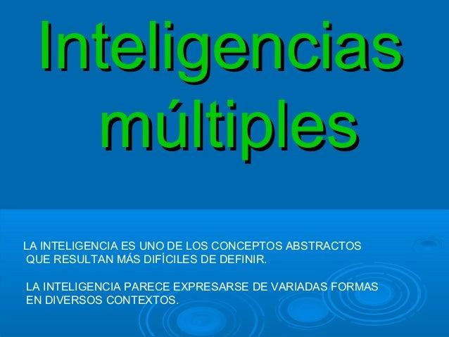 InteligenciasInteligencias múltiplesmúltiples LA INTELIGENCIA ES UNO DE LOS CONCEPTOS ABSTRACTOS QUE RESULTAN MÁS DIFÍCILE...