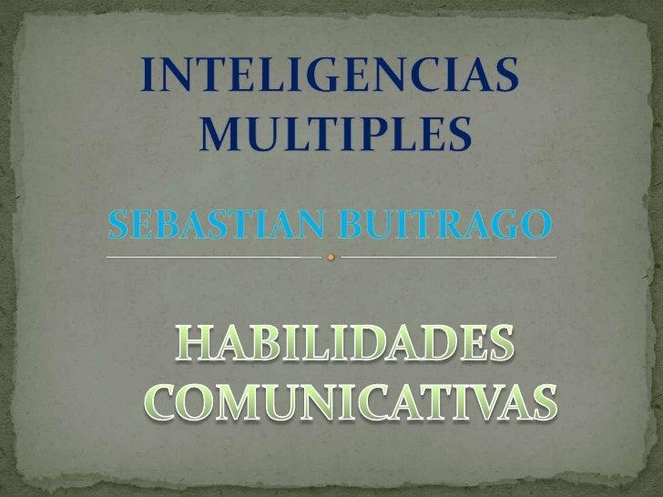 INTELIGENCIAS <br />MULTIPLES<br />SEBASTIAN BUITRAGO<br />HABILIDADES <br />COMUNICATIVAS<br />