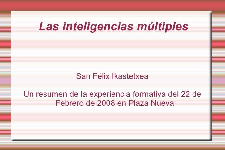Las inteligencias múltiples San Félix Ikastetxea Un resumen de la experiencia formativa del 22 de Febrero de 2008 en Plaza...