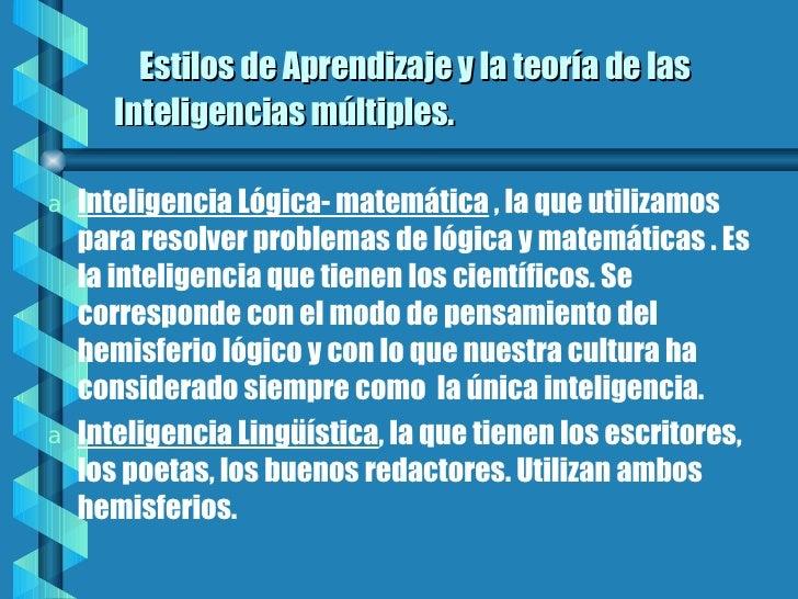 Estilos de Aprendizaje y la teoría de las Inteligencias múltiples. <ul><li>Inteligencia Lógica- matemática  , la que utili...