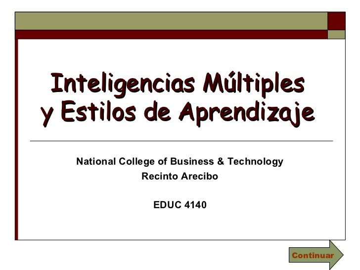 Inteligencias Múltiples y Estilos de Aprendizaje National College of Business & Technology Recinto Arecibo EDUC 4140 Conti...
