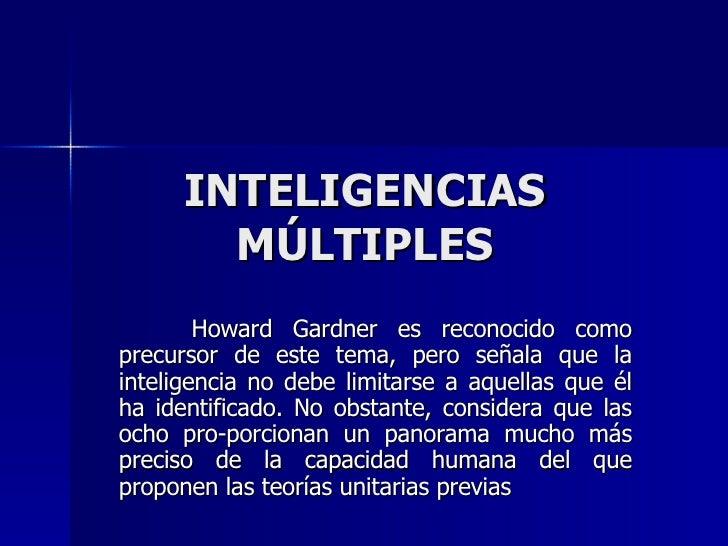 INTELIGENCIAS MÚLTIPLES Howard Gardner es reconocido como precursor de este tema, pero señala que la inteligencia no debe ...