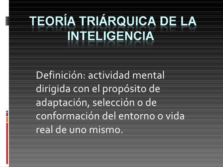 Definición: actividad mental dirigida con el propósito de adaptación, selección o de conformación del entorno o vida real ...