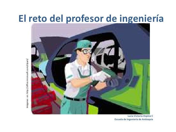 El reto del profesor de ingeniería<br />Imágenes  en: http://office.microsoft.com/clipart/<br />Lucia Victoria Ospina C<br...
