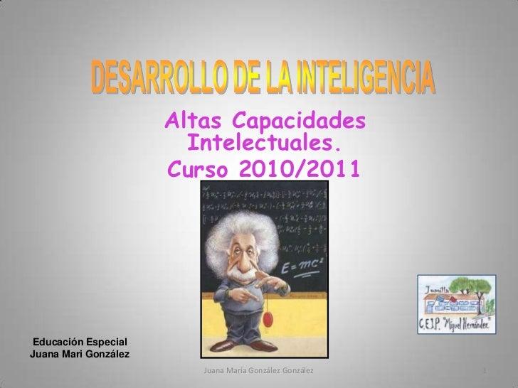 DESARROLLO DE LA INTELIGENCIA<br />Altas Capacidades Intelectuales.<br />Curso 2010/2011<br />Educación Especial<br />Juan...