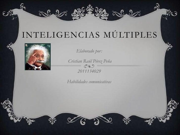 Inteligencias múltiples<br />Elaborado por:<br /> Cristian Raúl Pérez Peña<br />2011134029<br />Habilidades comunicativas<...