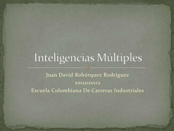 Juan David Bohórquez Rodríguez<br />20111120112<br />Escuela Colombiana De Carreras Industriales<br />Inteligencias Múltip...