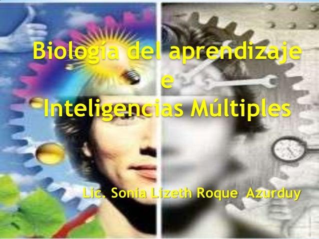 Biología del aprendizaje            e Inteligencias Múltiples   Lic. Sonia Lizeth Roque Azurduy    Lic. Sonia       Roque ...