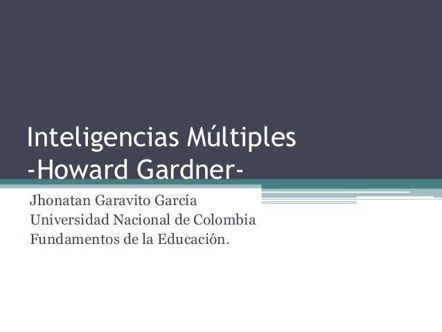 Inteligencias Múltiples  -Howard Gardner-  Jhonatan Garavito García  Universidad Nacional de Colombia  Fundamentos de la E...