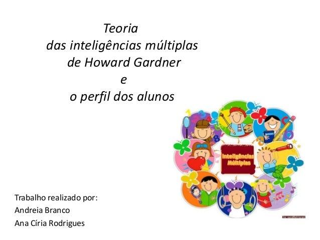 Teoria das inteligências múltiplas de Howard Gardner e o perfil dos alunos Trabalho realizado por: Andreia Branco Ana Círi...