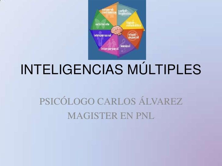 INTELIGENCIAS MÚLTIPLES<br />PSICÓLOGO CARLOS ÁLVAREZ<br />MAGISTER EN PNL<br />