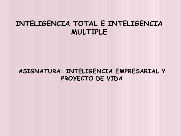 INTELIGENCIA TOTAL E INTELIGENCIA MULTIPLE<br />ASIGNATURA: INTELIGENCIA EMPRESARIAL Y PROYECTO DE VIDA<br />