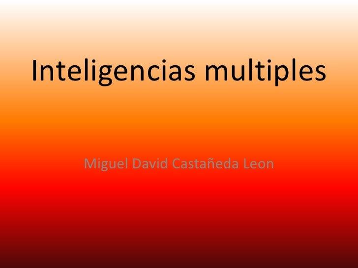 Inteligencias multiples<br />Miguel David Castañeda Leon<br />