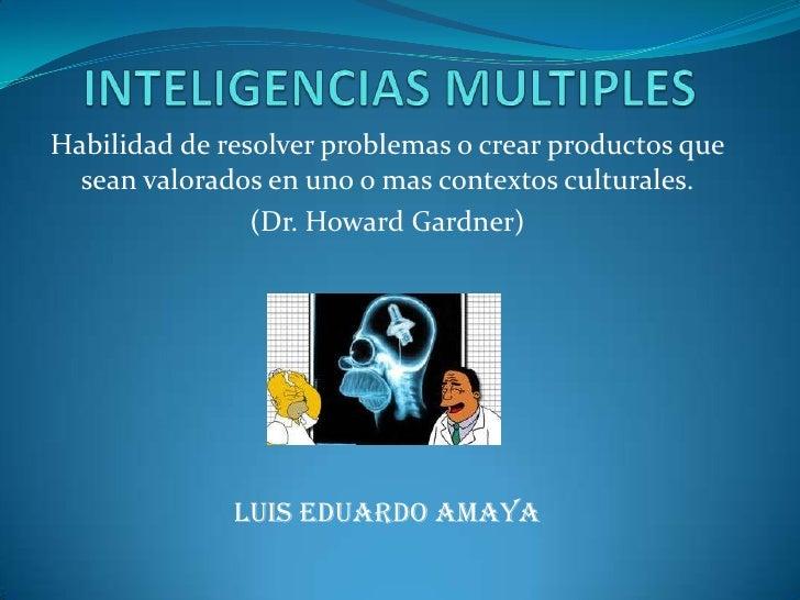 INTELIGENCIAS MULTIPLES<br />Habilidad de resolver problemas o crear productos que sean valorados en uno o mas contextos c...