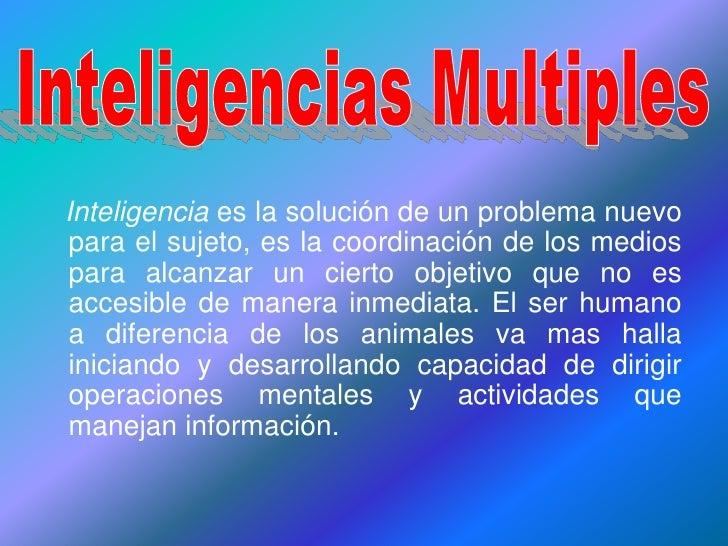 Inteligencias Multiples<br />Inteligencia es la solución de un problema nuevo para el sujeto, es la coordinación de los me...