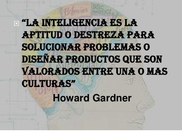 """   """"la inteligencia es la    aptitud o destreza para    solucionar problemas o    diseñar productos que son    valorados ..."""