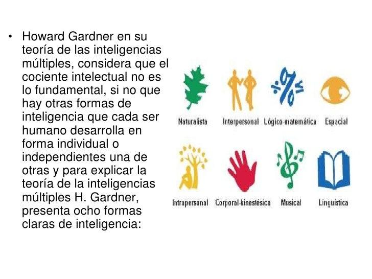 • Howard Gardner en su  teoría de las inteligencias  múltiples, considera que el  cociente intelectual no es  lo fundament...