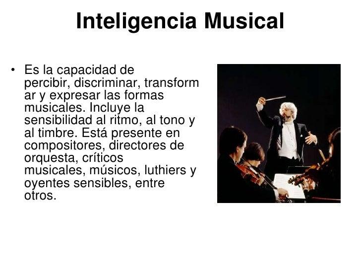 Inteligencia Musical• Es la capacidad de  percibir, discriminar, transform  ar y expresar las formas  musicales. Incluye l...