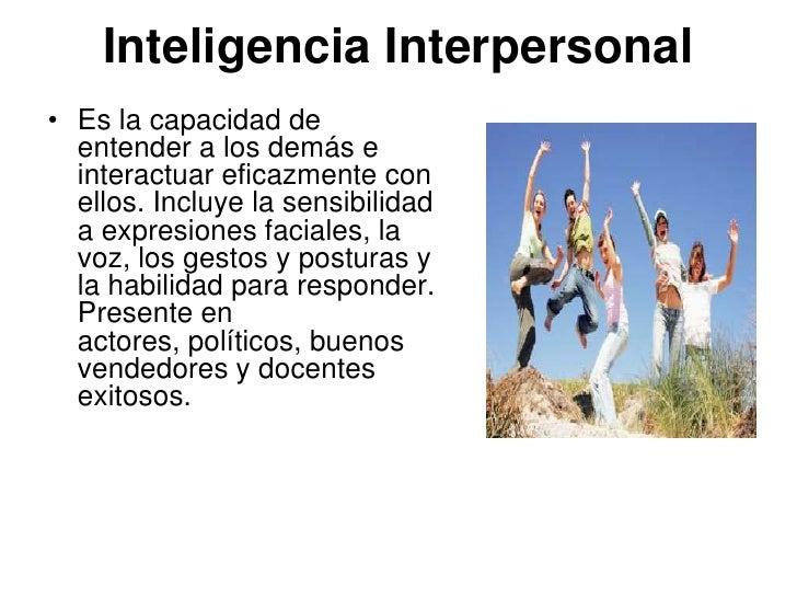 Inteligencia Interpersonal• Es la capacidad de  entender a los demás e  interactuar eficazmente con  ellos. Incluye la sen...