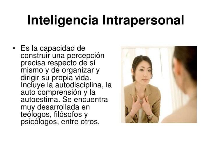 Inteligencia Intrapersonal• Es la capacidad de  construir una percepción  precisa respecto de sí  mismo y de organizar y  ...