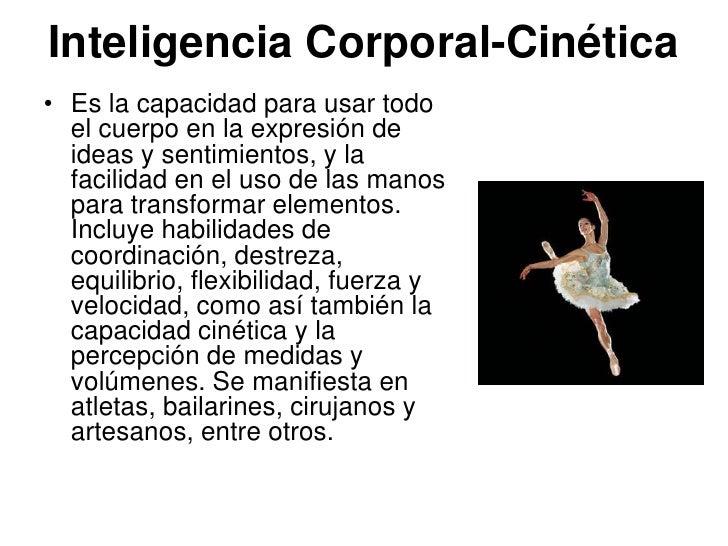 Inteligencia Corporal-Cinética• Es la capacidad para usar todo  el cuerpo en la expresión de  ideas y sentimientos, y la  ...