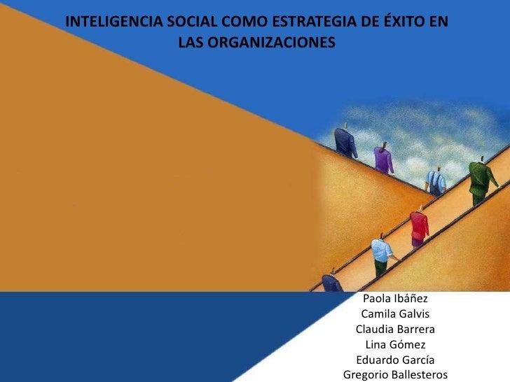 INTELIGENCIA SOCIAL COMO ESTRATEGIA DE ÉXITO EN LAS ORGANIZACIONES<br />Paola Ibáñez<br />Camila Galvis<br />Claudia Barre...
