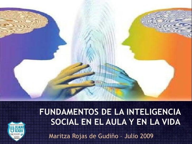 FUNDAMENTOS DE LA INTELIGENCIA SOCIAL EN EL AULA Y EN LA VIDA Maritza Rojas de Gudiño – Julio 2009